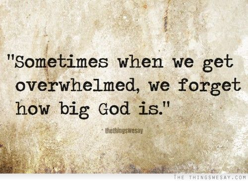 Overwhelmed Quotes | Sometimes when we get overwhelmed we forget how big God is