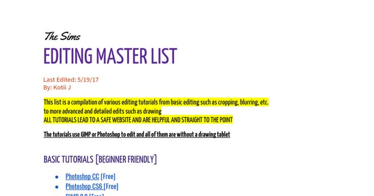 The SimsEDITING MASTER LIST Last Edited: 5/19/17By: Kotii J This list is a compilation of various editing tutorials from basic editing such as cropping, blurring, etc.to more advanced and detailed edits such as drawingALL TUTORIALS LEAD TO A SAFE WEBSITE AND ARE HELPFUL AND STRAIGHT TO THE PO...