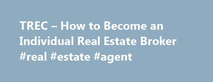 TREC – How to Become an Individual Real Estate Broker #real #estate #agent http://real-estate.remmont.com/trec-how-to-become-an-individual-real-estate-broker-real-estate-agent/  #real estate broker # Education & Experience Requirement To be eligible to apply for a real estate Broker License, an individual must furnish the Commission satisfactory evidence of successfully completing the following: At least four years active experience in Texas as a licensed real estate sales agent or broker…