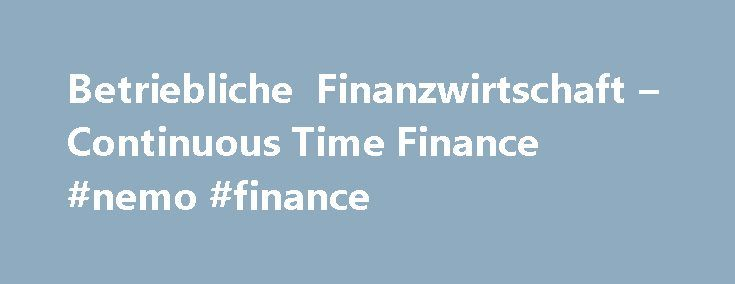 Betriebliche Finanzwirtschaft – Continuous Time Finance #nemo #finance http://cash.remmont.com/betriebliche-finanzwirtschaft-continuous-time-finance-nemo-finance/  #time finance # B472 Continuous Time Finance Content: Modeling the random nature of financial markets: Brownian motion and stochastic integration; the fundamental partial differential equation of financial economics and applications; continuous-time portfolio selection; valuation in complete and incomplete markets Objectives…