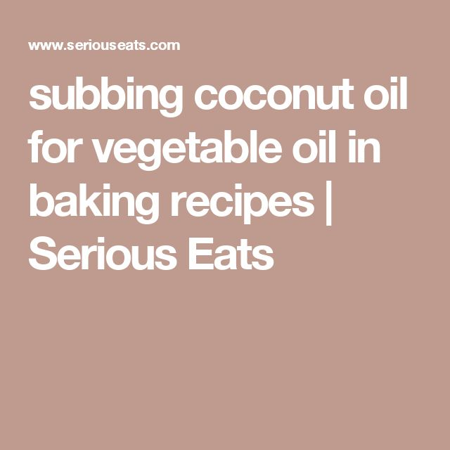 subbing coconut oil for vegetable oil in baking recipes | Serious Eats