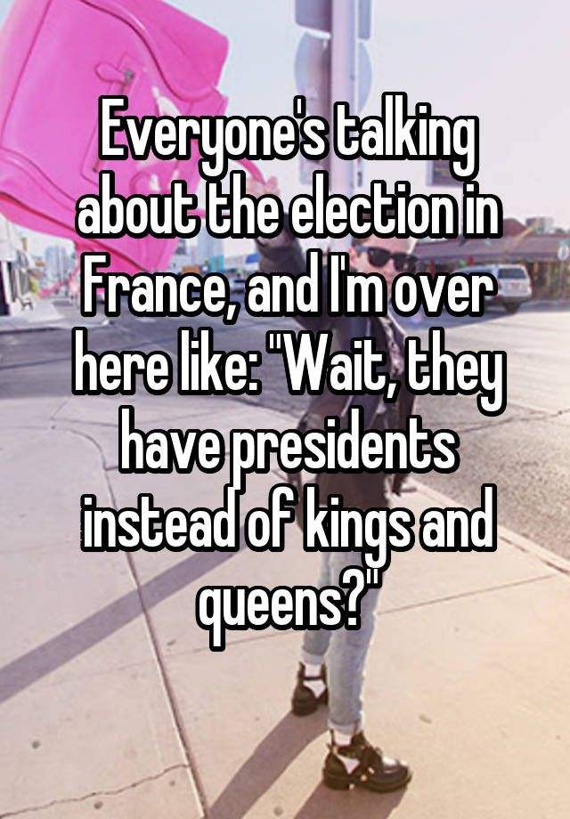 "Everyone's talking about the election in France, and I'm over here like: ""Wait, they have presidents instead of kings and queens?"""