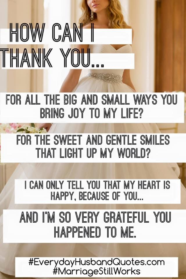 Appreciation Message for Husband:  How can I thank for all the big and small ways you bring joy to my life?  For the sweet and gentle smiles that light up my world?  I can only tell you that my heart is happy, because of you...And I'm so very grateful you happened to me.
