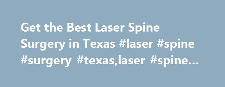 Get the Best Laser Spine Surgery in Texas #laser #spine #surgery #texas,laser #spine #surgery http://anaheim.remmont.com/get-the-best-laser-spine-surgery-in-texas-laser-spine-surgery-texaslaser-spine-surgery/  # Laser Spine Surgery VS. Minimally Invasive Spine Surgery Laser Spine Surgery is an industry buzz word that many doctors are heralding as the holy grail of spine surgery. This hype has created several misconceptions about what laser spine surgery actually is. Some people hear laser…