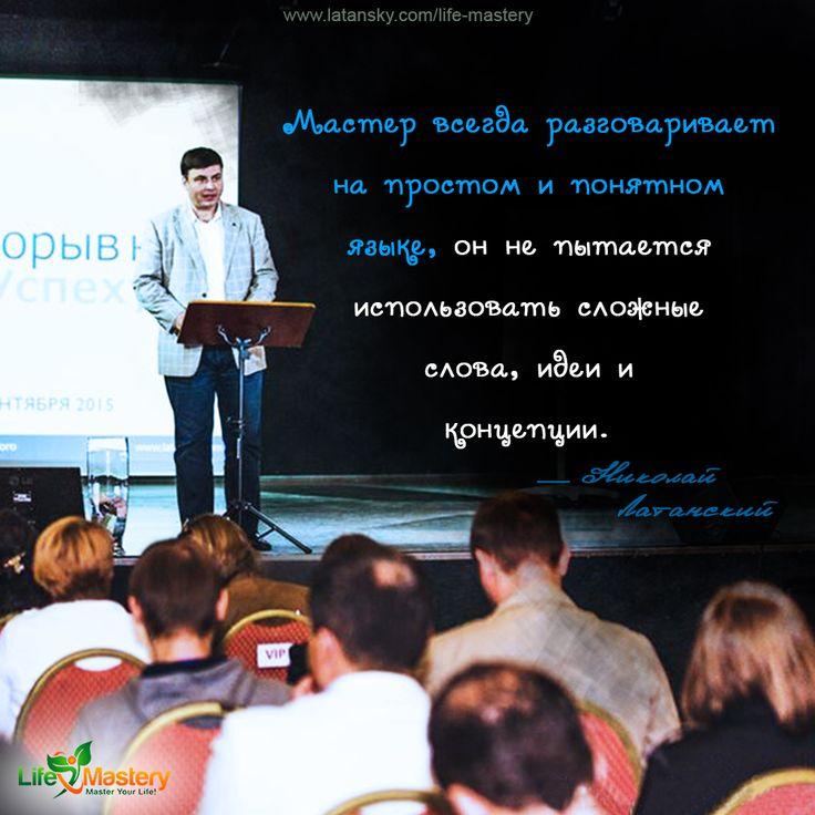 «Мастер всегда разговаривает на простом и понятном языке, он не пытается использовать сложные слова, идеи и концепции» — Николай Латанский  МАСТЕРСТВО ЖИЗНИ™ http://www.latansky.com/life-mastery