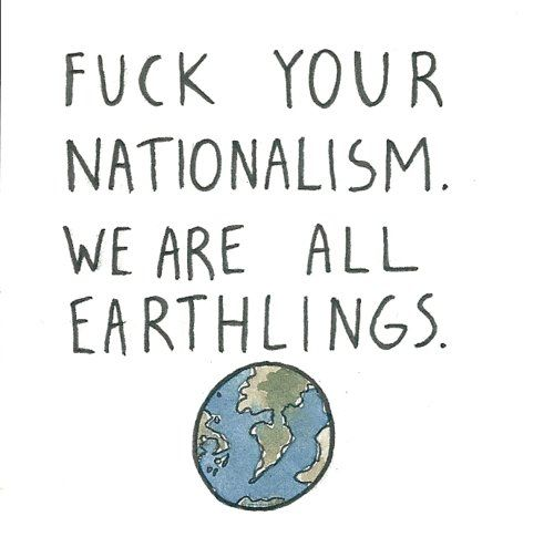 """Fuck your nationalism. We are all earthlings."""