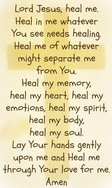 Lord Jesus, heal me. Heal in me whatever you see needs healing. Heal me of whatever might separate me from You. Heal my memory, heal my heart, heal my emotions, heal my spirit, heal my soul. Lay Your hands gently upon me and Heal me through Your love for me. Amen.