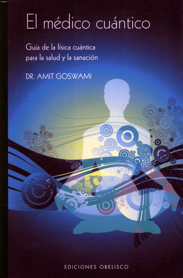 El médico cuántico: Guía de la física cuántica para la salud y la sanación.  DR. AMIT GOSWAMI