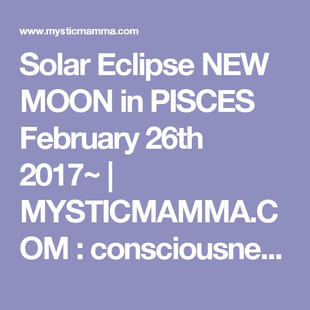 Solar Eclipse NEW MOON in PISCES February 26th 2017~ | MYSTICMAMMA.COM : consciousness, spirituality, astrology, wisdom, inspiration new