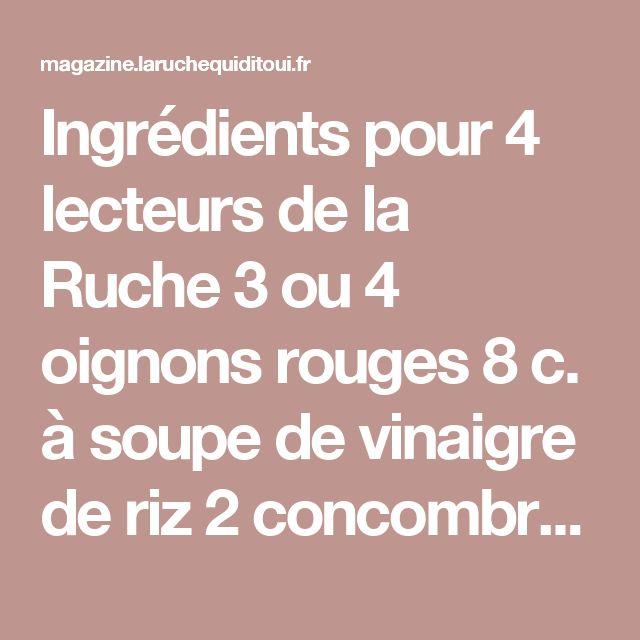 Ingrédients pour 4 lecteurs de la Ruche 3 ou 4 oignons rouges 8 c. à soupe de vinaigre de riz 2 concombres pas trop gros 1 petit poivron rouge ½ piment, voire moins encore 1 petite poignée de grosses câpres italiennes Persil plat et ciboulette Huile d'olive Sel et poivre 1- C'est pas trop difficile Epluchez les oignons rouges, hachez-les et placez-les dans un bol. Faites bouillir le vinaigre et versez-le sur les oignons. Pelez les concombres (ou pas, à vous de voir). Coupez-les en tranches…