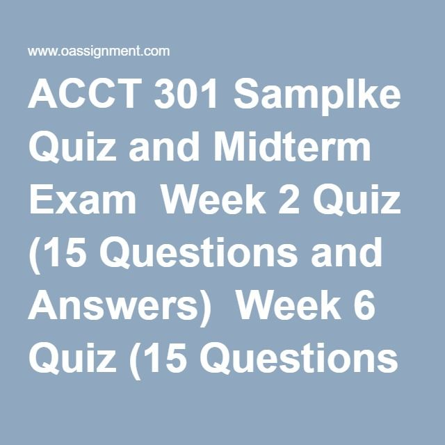 ACCT 301 Samplke Quiz and Midterm Exam  Week 2 Quiz (15 Questions and Answers)  Week 6 Quiz (15 Questions and Answers)  Week 4 Midterm Exam 1  Week 4 Midterm Exam 2  Week 4 Midterm Exam 3