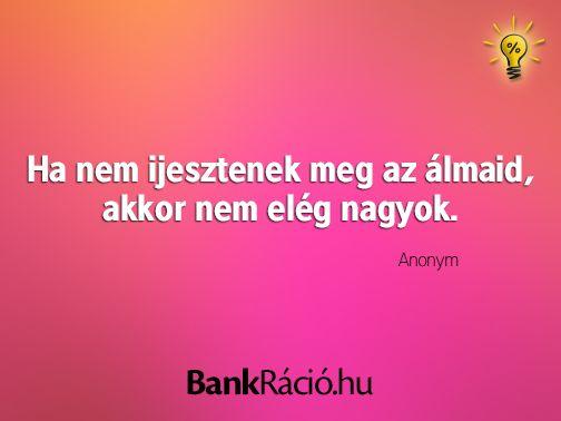 Ha nem ijesztenek meg az álmaid, akkor nem elég nagyok. - Anonym, www.bankracio.hu idézet
