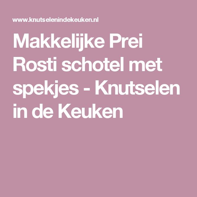 Makkelijke Prei Rosti schotel met spekjes - Knutselen in de Keuken