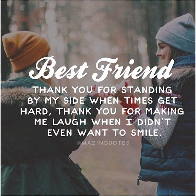 Best Friend THANK YOU FOR STANDING BY MY SIDE WHEN TIMES GET HARD, THANK YOU FOR MAKING ME LAUGH WHEN I DIDN'T EVEN WANT TO SMILE.