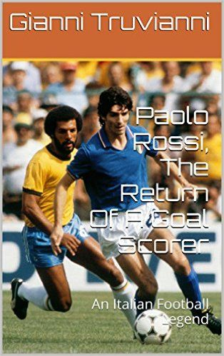 Paolo Rossi, The Return Of A Goal Scorer: An Italian Football Legend (Gianni Truvianni's Great Moments In Football Book 7) eBook: Gianni Truvianni: Amazon.co.uk: Kindle Store