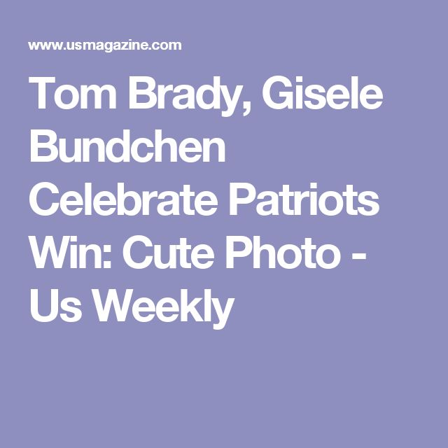 Tom Brady, Gisele Bundchen Celebrate Patriots Win: Cute Photo - Us Weekly