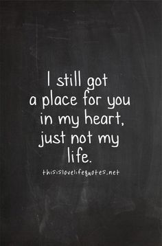I Still Got A Place For You In My Heart, Just Not My Life... Learnt the valuable lesson of moving on this year