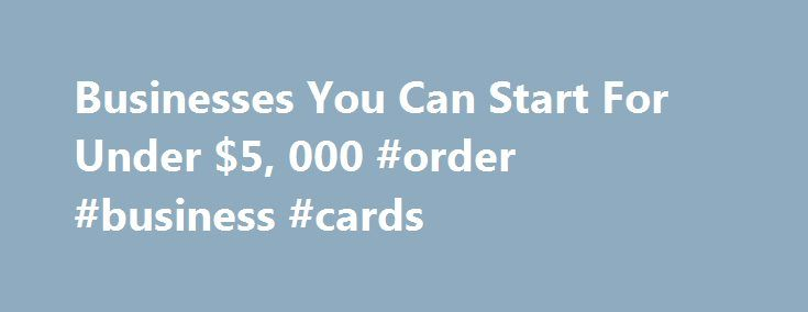 Businesses You Can Start For Under $5, 000 #order #business #cards http://bank.nef2.com/businesses-you-can-start-for-under-5-000-order-business-cards/  #low cost business ideas # Businesses You Can Start For Under $5,000 Eight years ago, Texas resident Cynthia Ivie, a 43-year-old sales rep for Newsweek. struck out for Chicago with no more than a business idea and a 1989 Toyota Corolla packed with clothes, books, a vacuum cleaner, a stereo and a cocker spaniel named Buckley. Ivie's big…