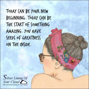 Today can be your new beginning. Today can be the start of something amazing. You have seeds of greatness on the inside. ~Joel Osteen  _More fantastic quotes on: https://www.facebook.com/SilverLiningOfYourCloud  _Follow my Quote Blog on: http://silverliningofyourcloud.wordpress.com/