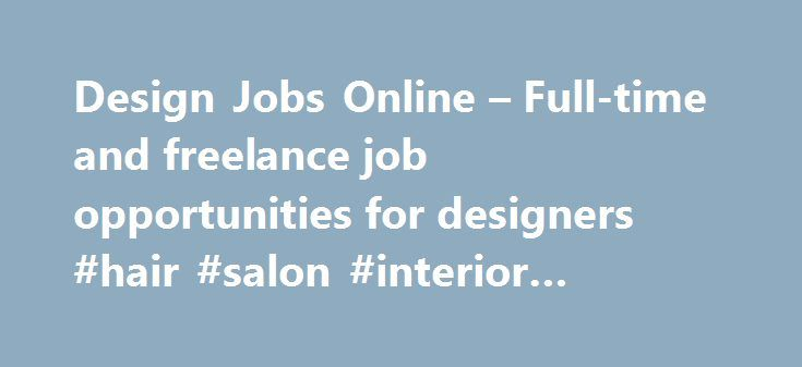 Design Jobs Online – Full-time and freelance job opportunities for designers #hair #salon #interior #design #ideas http://design.nef2.com/design-jobs-online-full-time-and-freelance-job-opportunities-for-designers-hair-salon-interior-design-ideas/  #freelance interior design jobs # Available Online Design Jobs: 3-D Modeling and CAD Advertising Animation Design Application Design Architecture Art Direction Blogsite Design Banner Design Branding Brochure/Flyer Design Business Card Design Design…