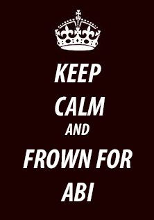Keep Calm And FROWN FOR ABI!!!!!!!!!!!