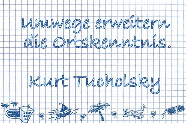 """""""Umwege erweitern die Ortskenntnis."""" - Kurt Tucholsky"""