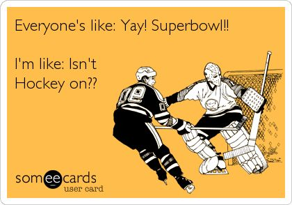 Everyone's like: Yay! Superbowl!! I'm like: Isn't Hockey on??