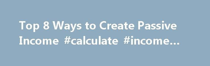 Top 8 Ways to Create Passive Income #calculate #income #tax http://incom.nef2.com/2017/04/28/top-8-ways-to-create-passive-income-calculate-income-tax/  #residual income business # Top 8 Ways to Create Passive Income Wouldn't it be great if you could have a continuous stream of income deposited into your savings and/or checking account? Think about it. You wouldn't have to worry about paying the bills on time or having money to buy groceries for your family. An […]
