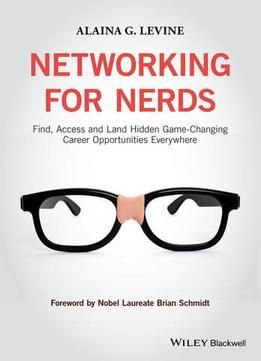 Networking For Nerds: Find Access And Land Hidden Game-Changing Career Opportunities Everywhere PDF