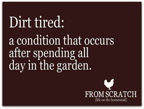 Dirt tired: a condition that occurs after spending all day in the garden.