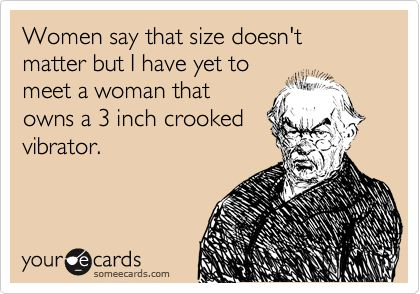 Women say that size doesn't matter but I have yet to meet a woman that owns a 3 inch crooked vibrator.