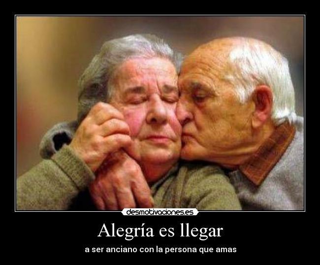Frases De Alegria Para Facebook: Alegría Es Llegar A Ser Anciano Con La Persona Que Amas