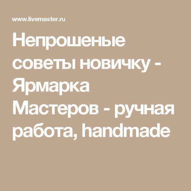 Непрошеные советы новичку - Ярмарка Мастеров - ручная работа, handmade
