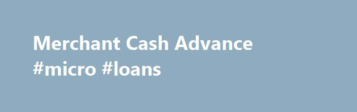 Merchant Cash Advance #micro #loans http://loan-credit.nef2.com/merchant-cash-advance-micro-loans/  #cash advance loans # Merchant Cash Advance Get Funds Fast With a Merchant Cash Advance Balboa Capital knows that small and medium-sized businesses sometimes need quick access to cash to keep their everyday operations running as efficiently as possible. Whether cash is needed to increase inventory, pay employee salaries or to acquire equipment, Balboa Capital can help you meet your specific…