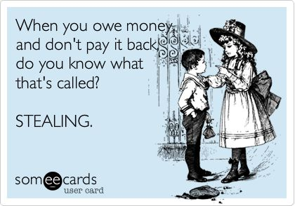 When you owe money, and don't pay it back, do you know what that's called? STEALING.