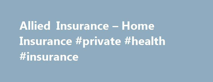 Allied Insurance – Home Insurance #private #health #insurance http://insurances.nef2.com/allied-insurance-home-insurance-private-health-insurance/  #allied insurance # Home Owners Insurance What is Homeowners insurance? Homeowners insurance provides financial protection against disasters. A standard policy insures the home itself and the things you keep in it. Homeowners insurance is a package policy. This means that it covers both damage to your property and your liability or legal…