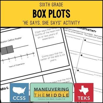 Box Plots He Said She Said Activity – Each card in this activity will have two statements from different students about a box plot (box and whisker), and your students will have to decide whose is correct! It's a great way to get students looking for errors and communicating their mathematical arguments. This activity focuses on box plots and their measure of center and variability.