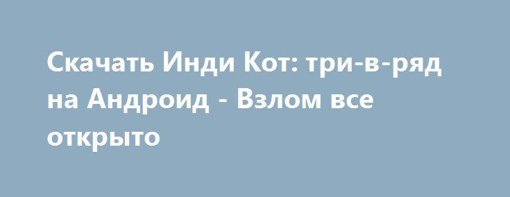 Скачать Инди Кот: три-в-ряд на Андроид - Взлом все открыто http://droider-best.ru/logic_game/512-skachat-indi-kot-tri-v-ryad-na-android-vzlom-vse-otkryto.html