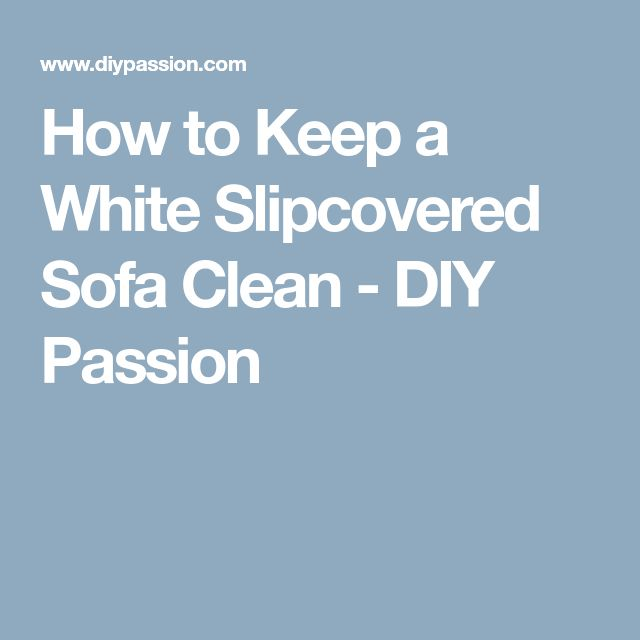 How to Keep a White Slipcovered Sofa Clean - DIY Passion
