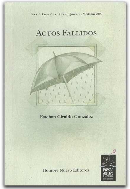 Actos Fallidos - Esteban Giraldo González - Hombre nuevo editores    http://www.librosyeditores.com/tiendalemoine/narrativa/2117-actos-fallidos.html    Editores y distribuidores.