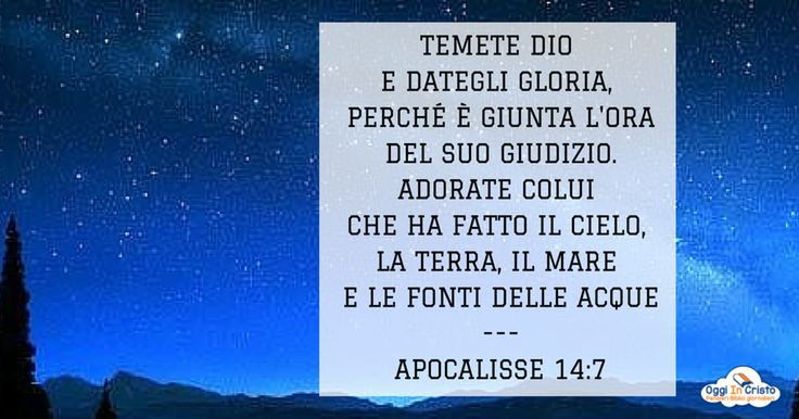 Apocalisse 14:7  Temete Dio e dategli gloria  Oggi in Cristo