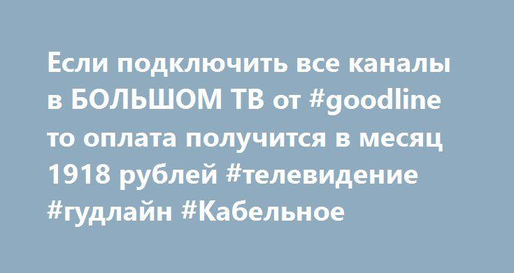 Если подключить все каналы в БОЛЬШОМ ТВ от #goodline то оплата получится в месяц 1918 рублей #телевидение #гудлайн #Кабельное