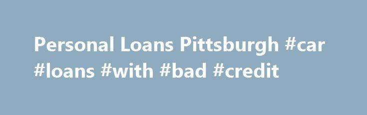 Personal Loans Pittsburgh #car #loans #with #bad #credit http://loan.remmont.com/personal-loans-pittsburgh-car-loans-with-bad-credit/  #online loans # Personal Loans Pittsburgh Find Personal Loans local business listings in and near Pittsburgh, PA. Get Personal Loans business addresses, phone numbers, driving directions, maps, reviews and more.Get current Pittsburgh personal loan rates and find the best low interest payday loans in Pittsburgh, PA.3274 Babcock Blvd, Ste 4, Pittsburgh, PA…