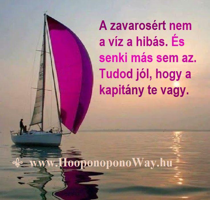 Hálát adok a mai napért. A zavarosért nem a víz a hibás. És senki más sem az. Ha hagyod a hajót sodródni, a hajó sem az. Tudod jól, hogy a kapitány te vagy. A kapitány kiválasztja az irányt és halad. És mindig az áramlatban marad. Így szeretlek, Élet! Köszönöm. Szeretlek  ⚜ Ho'oponoponoWay Magyarország ⚜ www.HooponoponoWay.hu