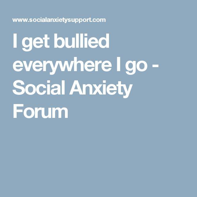I get bullied everywhere I go - Social Anxiety Forum