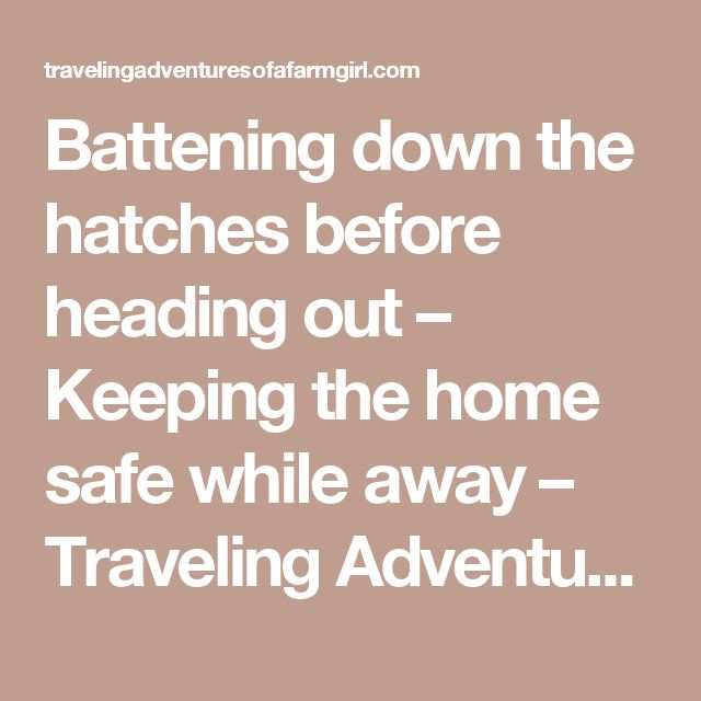 Battening down the hatches before heading out – Keeping the home safe while away – Traveling Adventures of a Farm Girl