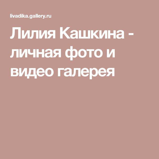 Лилия Кашкина - личная фото и видео галерея