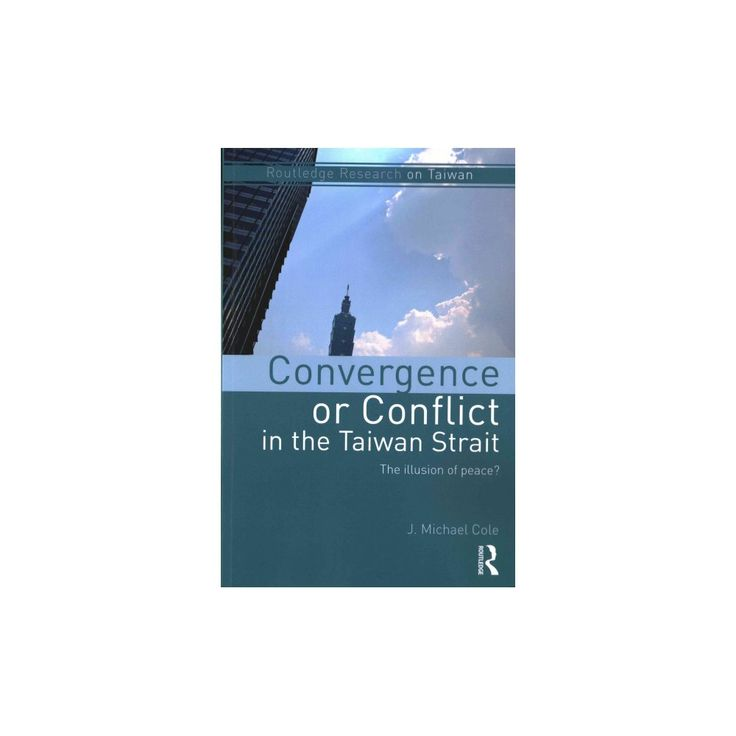 Convergence or Conflict in the Taiwan Strait : The Illusion of Peace? (Paperback) (J. Michael Cole)