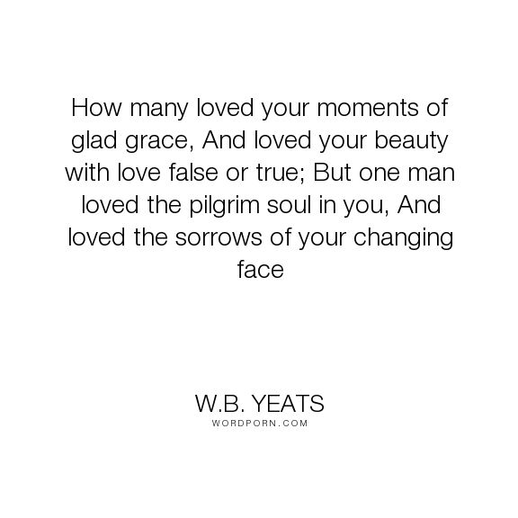 """W.B. Yeats - """"How many loved your moments of glad grace, And loved your beauty with love false..."""". poetry, beauty, aging, ageing, love"""