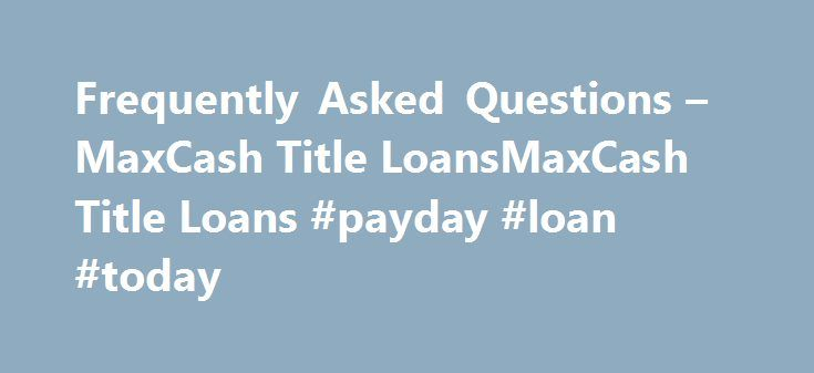 Frequently Asked Questions – MaxCash Title LoansMaxCash Title Loans #payday #loan #today http://loan.remmont.com/frequently-asked-questions-maxcash-title-loansmaxcash-title-loans-payday-loan-today/  #loan max # Frequently Asked Questions DISCLAIMER: As our policy to make sure you know what we do and what are our limitations, we offer you these disclaimers. We are NOT A LENDER. We do not broker loans to lenders and we do not short term cash loans or credit decisions. The company who lends…The…